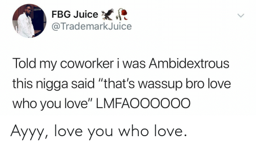 "Fbg: FBG Juice  @TrademarkJuice  Told my coworker i was Ambidextrous  this nigga said ""that's wassup bro love  who you love"" LMFAOO0ooo Ayyy, love you who love."