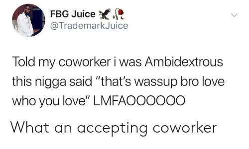 "Fbg: FBG Juice  @TrademarkJuice  Told my coworker i was Ambidextrous  this nigga said ""that's wassup bro love  who you love"" LMFAOO0ooo What an accepting coworker"