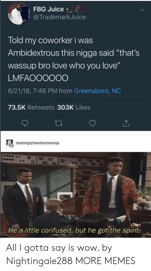 "Fbg: FBG Juice  @TrademarkJuice  Told my coworker i was  Ambidextrous this nigga said ""that's  wassup bro love who you love""  LMFAOO0000  6/21/18, 7:46 PM from Greensboro, NC  73.5K Retweets 303K Likes  dashinglyhandsomeninja  He a little confused, but he got the spirit All I gotta say is wow. by Nightingale288 MORE MEMES"