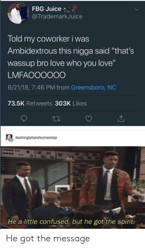 "Fbg: FBG Juice  @TrademarkJuice  Told my coworker i was  Ambidextrous this nigga said ""that's  wassup bro love who you love""  LMFAOO0000  6/21/18, 7:46 PM from Greensboro, NC  73.5K Retweets 303K Likes  dashinglyhandsomeninja  He a little confused, but he got the spirit. He got the message"
