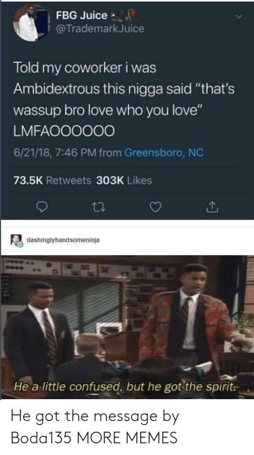 "Confused, Dank, and Juice: FBG Juice  @TrademarkJuice  Told my coworker i was  Ambidextrous this nigga said ""that's  wassup bro love who you love""  LMFAOO0000  6/21/18, 7:46 PM from Greensboro, NC  73.5K Retweets 303K Likes  dashinglyhandsomeninja  He a little confused, but he got the spirit. He got the message by Boda135 MORE MEMES"