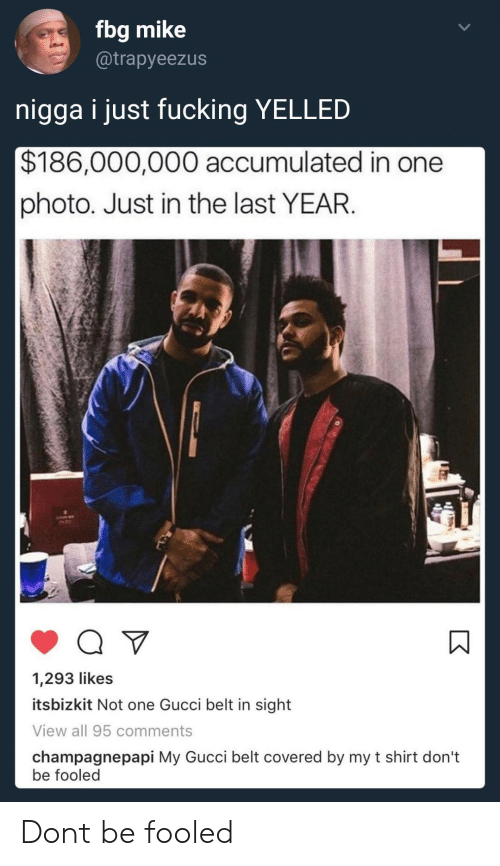 Fucking, Gucci, and One: fbg mike  @trapyeezus  nigga i just fucking YELLED  $186,000,000 accumulated in one  photo. Just in the last YEAR.  1,293 likes  itsbizkit Not one Gucci belt in sight  View all 95 comments  champagnepapi My Gucci belt covered by my t shirt don't  be fooled Dont be fooled