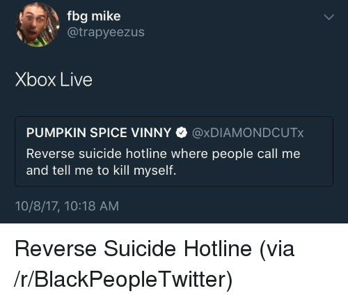 Fbg: fbg mike  @trapyeezus  Xbox Live  PUMPKIN SPICE VINNY @xDIAMONDCUTx  Reverse suicide hotline where people call me  and tell me to kill myself.  10/8/17, 10:18 AM <p>Reverse Suicide Hotline (via /r/BlackPeopleTwitter)</p>