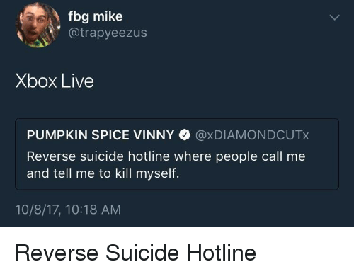 Fbg: fbg mike  @trapyeezus  Xbox Live  PUMPKIN SPICE VINNY @xDIAMONDCUTx  Reverse suicide hotline where people call me  and tell me to kill myself.  10/8/17, 10:18 AM Reverse Suicide Hotline