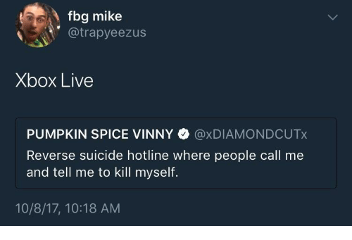 Fbg: fbg mike  @trapyeezus  Xbox Live  PUMPKIN SPICE VINNY @xDIAMONDCUTx  Reverse suicide hotline where people call me  and tell me to kill myself.  10/8/17, 10:18 AM