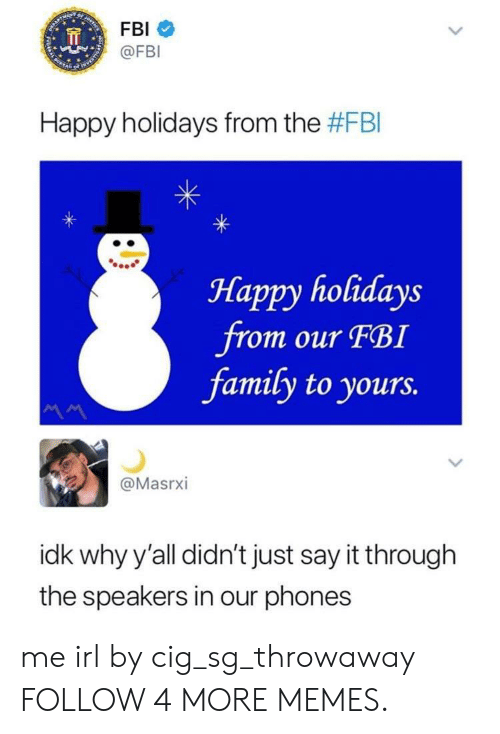 Just Say It: FBI  @FBI  Happy holidays from the #FBI  Нарру holidays  from our FBI  family to yours.  @Masrxi  idk why y'all didn't just say it through  the speakers in our phones  > me irl by cig_sg_throwaway FOLLOW 4 MORE MEMES.