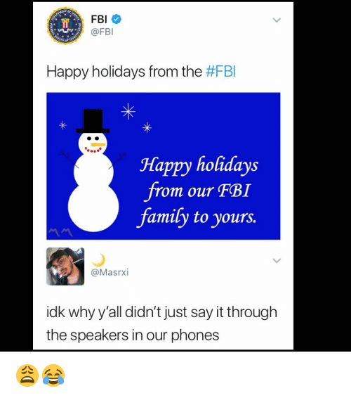 Just Say It: FBI  @FBI  Happy holidays from the #FBI  Happy holidays  from our FBI  famify to yours.  @Masrxi  idk why y'all didn't just say it through  the speakers in our phones 😩😂