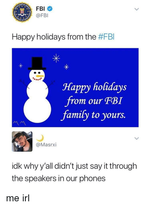 Just Say It: FBI  @FBI  Happy holidays from the #FBI  Happy holidays  om our FBI  family to yours.  @MasrxI  idk why y'all didn't just say it through  the speakers in our phones me irl