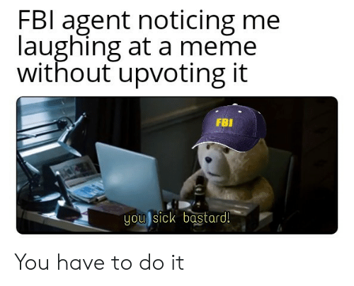 Fbl: FBl agent noticing me  laughing at a meme  without upvoting it  FBI  you sick bastard! You have to do it