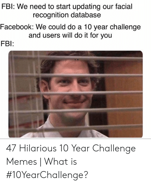 Fbl: FBl: We need to start updating our facial  Facebook: We could do a 10 year challenge  FB  recognition database  and users will do it for you 47 Hilarious 10 Year Challenge Memes | What is #10YearChallenge?