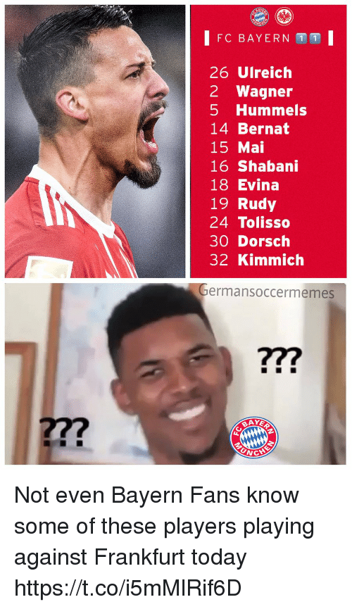 Memes, Today, and Bayern: FC BAYERN 1 1  26 Ulreich  2 Wagner  5 Hummels  14 Bernat  15 Mai  16 Shabani  18 Evina  19 Rudy  24 Tolisso  30 Dorsch  32 Kimmich  ermansoccermemes  ?7?  27?  UNC Not even Bayern Fans know some of these players playing against Frankfurt today https://t.co/i5mMlRif6D