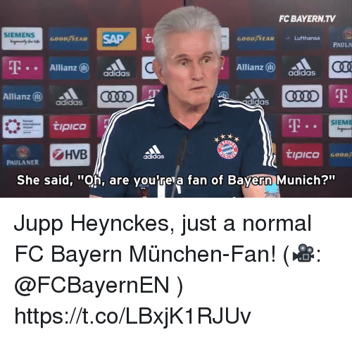 "Adidas, Memes, and Good: FC BAYERN.TV  SIEMENS  SAP  00/FEAR  GOOD EAR  Lufthansa  PAULA  -T  Allianz  Allianz  CQL  adidas  adidas  Allianz ⓝ  adidas  didas  AT  SIEME  !PICO  HVB  tipico  adidas  PAULANER  She said, ""Oh, are voutre a fan of Bavern Munich?"" Jupp Heynckes, just a normal FC Bayern München-Fan! (🎥: @FCBayernEN ) https://t.co/LBxjK1RJUv"