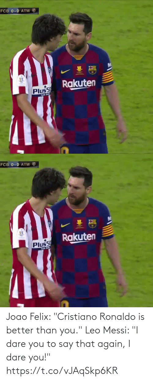 "Messi: FCB 0-0 ATM  Rakuten  Plus50  hade Onl   FCB 0-0 ATM D  Rakuten  Plus50  hade O Joao Felix: ""Cristiano Ronaldo is better than you.""  Leo Messi: ""I dare you to say that again, I dare you!"" https://t.co/vJAqSkp6KR"