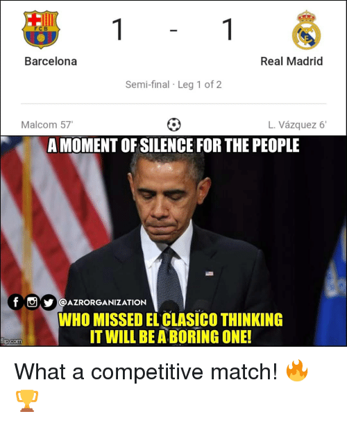 Barcelona, Memes, and Real Madrid: FCB  Barcelona  Real Madrid  Semi-final Leg 1 of2  Malcom 57  L. Vázquez 6'  A MOMENT OF SILENCE FOR THE PEOPLE  f@AZRORGANIZATION  WHO MISSED EL CLASICO THINKING  IT WILL BE A BORING ONE!  com What a competitive match! 🔥🏆