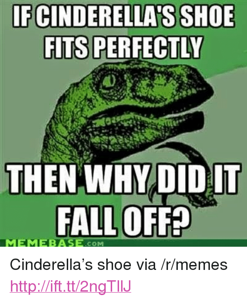 """Cinderella , Fall, and Memebase: FCINDERELLA S SHOE  FITS PERFECTLY  THEN WHY DID IT  FALL OFFE  MEMEBASE .COM <p>Cinderella&rsquo;s shoe via /r/memes <a href=""""http://ift.tt/2ngTllJ"""">http://ift.tt/2ngTllJ</a></p>"""
