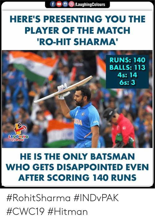 hitman: fD  /LaughingColours  HERE'S PRESENTING YOU THE  PLAYER OF THE MATCH  'RO-HIT SHARMA'  RUNS: 140  BALLS: 113  4s: 14  6s: 3  MEIA  LAUGHING  Celours  HE IS THE ONLY BATSMAN  WHO GETS DISAPPOINTED EVEN  AFTER SCORING 140 RUNS #RohitSharma #INDvPAK #CWC19 #Hitman
