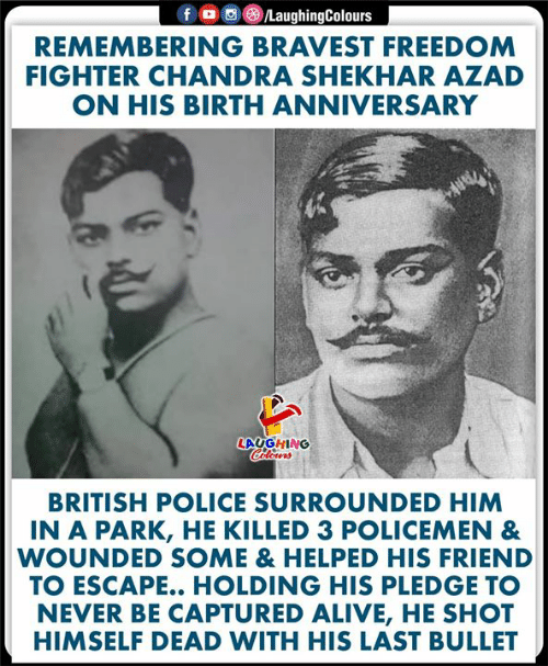 Alive, Police, and British: fD  /LaughingColours  REMEMBERING BRAVEST FREEDOM  FIGHTER CHANDRA SHEKHAR AZAD  ON HIS BIRTH ANNIVERSARY  LAUGHING  Colours  BRITISH POLICE SURROUNDED HIM  IN A PARK, HE KILLED 3 POLICEMEN &  WOUNDED SOME & HELPED HIS FRIEND  TO ESCAPE.. HOLDING HIS PLEDGE TO  NEVER BE CAPTURED ALIVE, HE SHOT  HIMSELF DEAD WITH HIS LAST BULLET