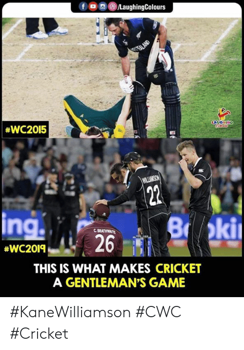Cricket, Game, and Indianpeoplefacebook: fDC  LaughingColours  GTEALAND  #WC2015  LAUGHING  Cileus  WILLIMSON  22  ing  B oki  C BRATHWAITE  26  #WC2019  THIS IS WHAT MAKES CRICKET  A GENTLEMAN'S GAME #KaneWilliamson #CWC #Cricket