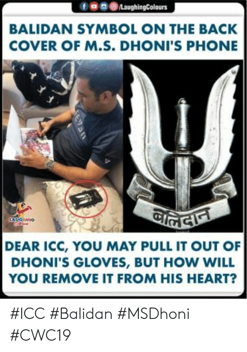 Cover: fe 0LaughingColours  BALIDAN SYMBOL ON THE BACK  COVER OF M.S. DHONI'S PHONE  DEAR ICC, YOU MAY PULL IT OUT OF  DHONI'S GLOVES, BUT HOW WILL  YOU REMOVE IT FROM HIS HEART? #ICC #Balidan #MSDhoni #CWC19