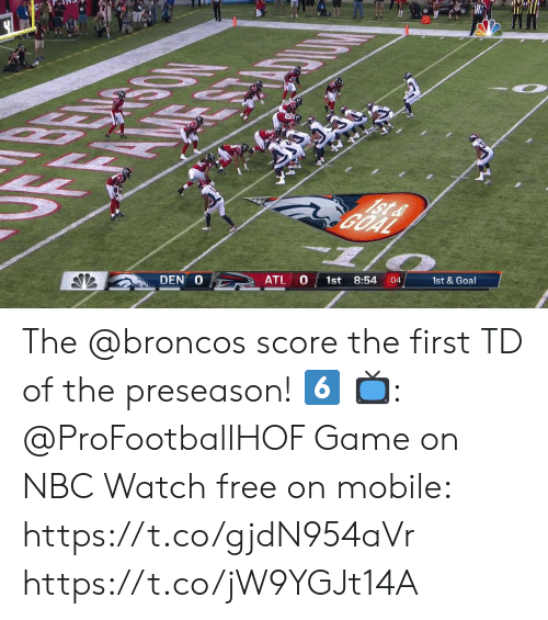 Memes, Broncos, and Free: FE  1St&  DEN O  ATL O  1st  8:54  :04  1st & Goal The @broncos score the first TD of the preseason! 6️⃣  📺: @ProFootballHOF Game on NBC Watch free on mobile: https://t.co/gjdN954aVr https://t.co/jW9YGJt14A
