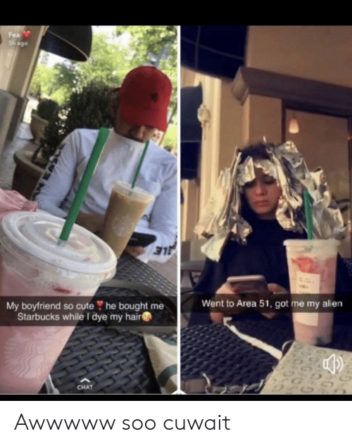 Cute, Starbucks, and Alien: Fea  Sh ago  E  My boyfriend so cute he bought me  Starbucks while I dye my hair  Went to Area 51, got me my alien  CHAT Awwwww soo cuwait