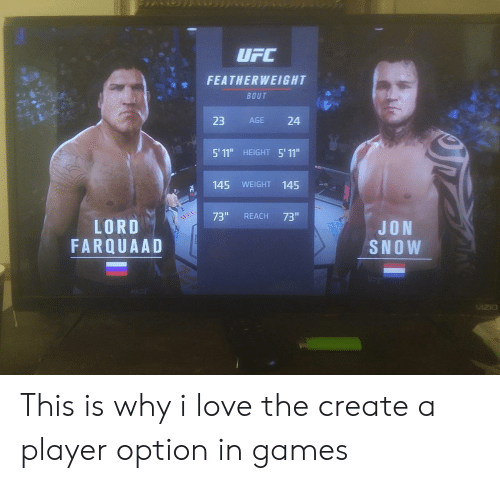 """lord farquaad: FEATHERWEIGHT  BOUT  23 AGE 24  5' 11"""" HEIGHT 5' 11""""  145 WEIGHT 145  73"""" REACH 73""""  LORD  FARQUAAD  JON  SNOW  VzO This is why i love the create a player option in games"""