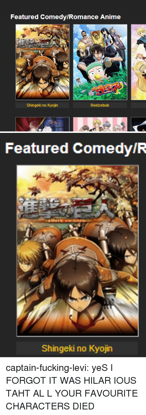 Anime, Fucking, and Target: Featured Comedy/Romance Anime  Shingeki no Kyojin  Beelzebub   Featured ComedyIR  Shingeki no Kyojin captain-fucking-levi:  yeS I FORGOT IT WAS HILAR IOUS TAHT AL L YOUR FAVOURITE CHARACTERS DIED