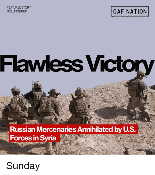 Syria: FEATUREDSTORY  ROLLING BRIEF  OAF NATION  Flawless Vic  Russian Mercenaries Annihilated by U.S.  Forces in Syria Sunday