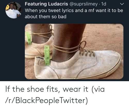 Lyrics: Featuring Ludacris @suprslimey 1d  When you tweet lyrics and a mf want it to be  about them so bad If the shoe fits, wear it (via /r/BlackPeopleTwitter)