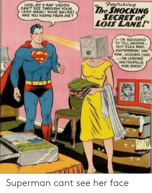 """x-ray: Featuring  The SHOCKING  SECRET of  LOIS LANE!""""  LOIS, MY X-RAY VISION  CAN'T SEE THROUGH YOUR  LEAD MASK! WHAT SECRET  ARE YOU HIDING FROM ME?  1-1'M ASHAMED  TO TELL ANYONE...  NOT EVEN YOu,  SUPERMAN! AND  NOW...GOODBYE}SOB  .IM LEAVING  METROPOLIS  FOR GOOD! Superman cant see her face"""