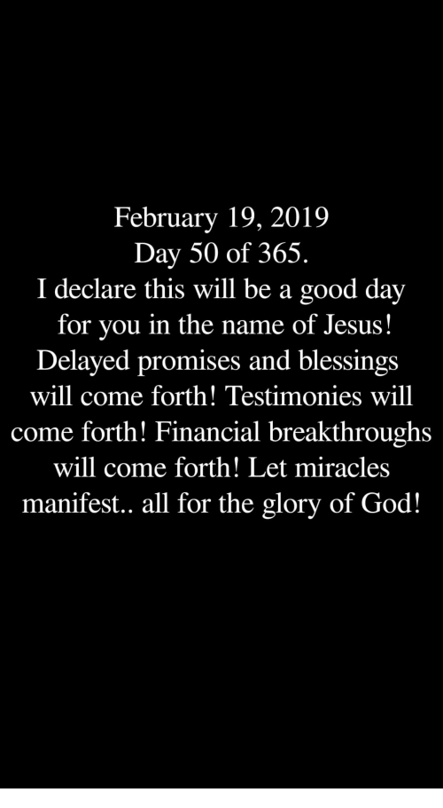 manifest: February 19, 2019  Day 50 of 365.  I declare this will be a good day  for you in the name of Jesus!  Delayed promises and blessings  will come forth! Testimonies will  come forth! Financial breakthroughs  will come forth! Let miracles  manifest.. all for the glory of God!