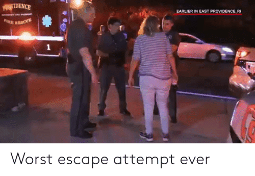 escape: FEDENCE  EARLIER IN EAST PROVIDENCE_RI  FIE BESCUE Worst escape attempt ever