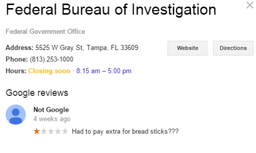 Google, Phone, and Soon...: Federal Bureau of InvestigationX  Federal Government Office  Address: 5525 W Gray St, Tampa, FL 33609  Phone: (813) 253-1000  Hours: Closing soon - 8:15 am -5:00 pm  Website  Directions  Google reviews  Not Google  4 weeks ago  ** Had to pay extra for bread sticks???