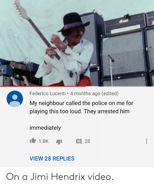 Police, Jimi Hendrix, and Video: Federico Lucenti 4 months ago (edited)  My neighbour called the police on me for  playing this too loud. They arrested him  immediately  28  1.8K  VIEW 28 REPLIES On a Jimi Hendrix video.