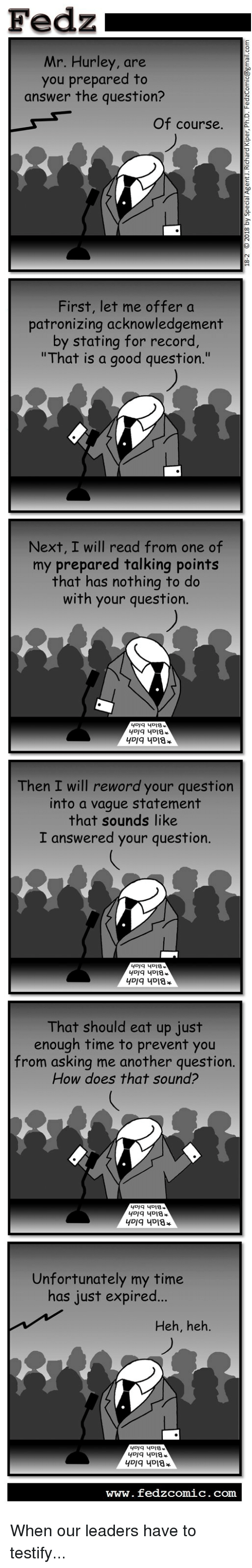 """Good, Record, and Time: Fedz  Mr. Hurley, are  you prepared to  answer the question?  Of course.  First, let me offer a  patronizing acknowledgement  by stating for record  """"That is a good question.  Next, I will read from one of  my prepared talking points  that has nothing to do  with your question.  Then I will reword your question  into a vague statement  that sounds like  I answered your question.  That should eat up just  enough time to prevent you  from asking me another question  How does that sound?  Unfortunately my time  has just expired...  Heh, heh  www. fedzcomic. com When our leaders have to testify..."""