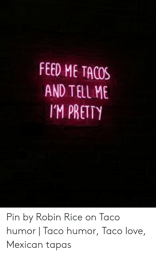 Taco Humor: FEED ME TACOS  AND TELL ME  IM PRETTY Pin by Robin Rice on Taco humor | Taco humor, Taco love, Mexican tapas