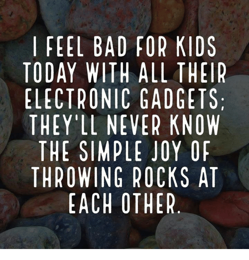 gadgets: FEEL BAD FOR KIDS  TODAY WITH ALL THEIR  ELECTRONIC GADGETS  THEY'LL NEVER KNOW  THE SIMPLE JOY OF  THROWING ROCKS AT  EACH OTHER