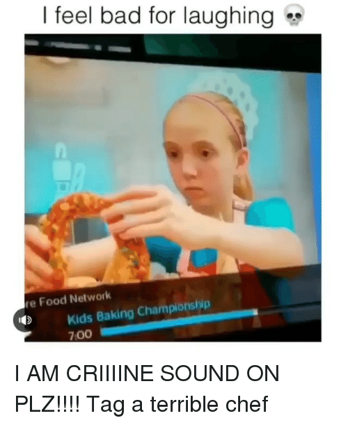 Food Network: | feel bad for laughing  re Food Network  Kids Baking Championship  700 I AM CRIIIINE SOUND ON PLZ!!!! Tag a terrible chef