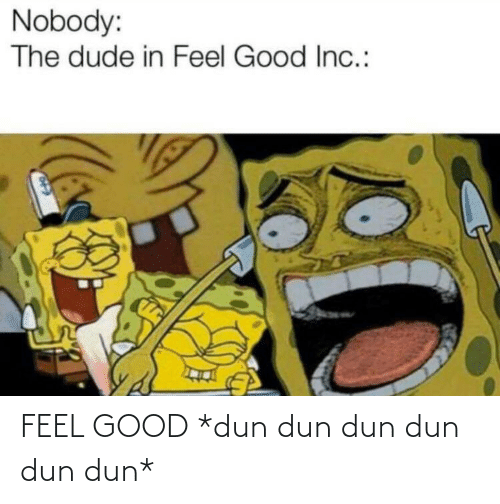 feel: FEEL GOOD *dun dun dun dun dun dun*