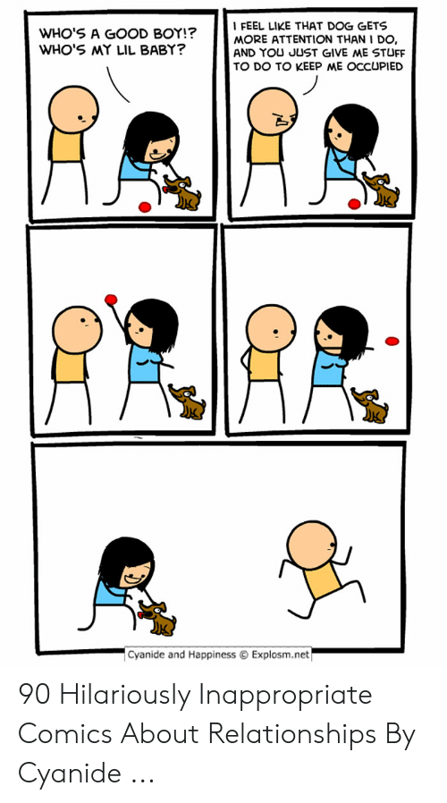 Hilariously Inappropriate: FEEL LIKE THAT DOG GETS  MORE ATTENTION THAN I DO,  AND YOU JUST GIVE ME STUFF  WHO'S A GOOD BOY!?  WHO'S MY LIL BABY?  TO DO TO KEEP ME OCCUPIED  Cyanide and Happiness Explosm.net 90 Hilariously Inappropriate Comics About Relationships By Cyanide ...