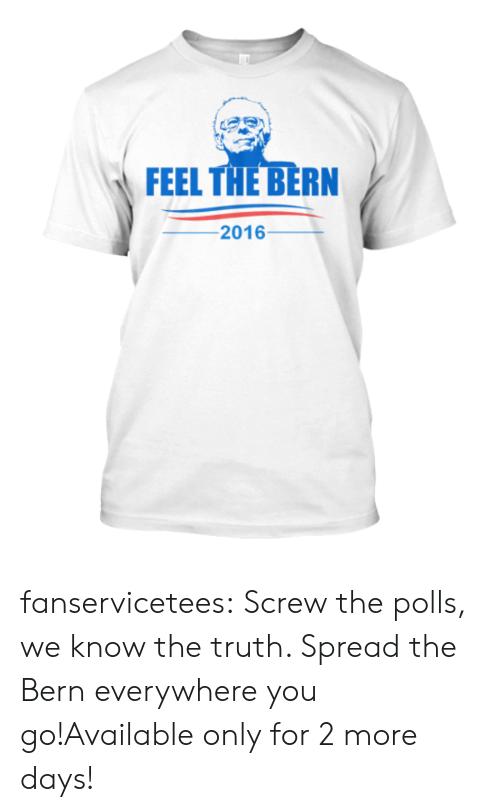 The Polls: FEEL THE BERN  -201 6- fanservicetees:  Screw the polls, we know the truth. Spread the Bern everywhere you go!Available only for 2 more days!
