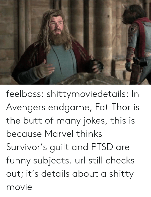 The Butt: feelboss:  shittymoviedetails: In Avengers endgame, Fat Thor is the butt of many jokes, this is because Marvel thinks Survivor's guilt and PTSD are funny subjects. url still checks out; it's details about a shitty movie