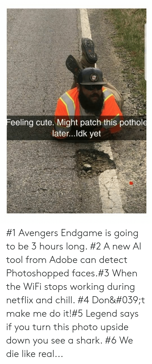Netflix and chill: Feeling cute. Might patch this pothole  later...Idk yet #1 Avengers Endgame is going to be 3 hours long. #2 A new Al tool from Adobe can detect Photoshopped faces.#3 When the WiFi stops working during netflix and chill. #4 Don't make me do it!#5 Legend says if you turn this photo upside down you see a shark. #6 We die like real...