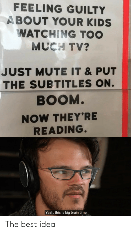 Too Much, Yeah, and Mute: FEELING GUILTY  ABOUT YOUR KIDS  WATCHING TOO  MUCH TV?  JUST MUTE IT &PUT  THE SUBTITLES ON.  BOOM.  NOW THEY'RE  READING.  Yeah, this is big brain time. The best idea