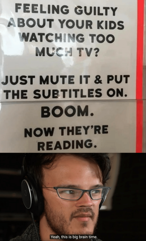Too Much, Yeah, and Mute: FEELING GUILTY  ABOUT YOUR KIDS  WATCHING TOO  MUCH TV?  JUST MUTE IT &PUT  THE SUBTITLES ON.  BOOM.  NOW THEY'RE  READING.  Yeah, this is big brain time.