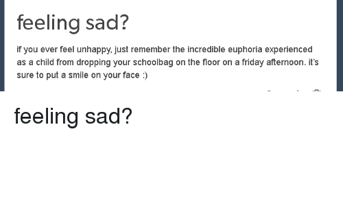 Friday, Smile, and Sad: feeling sad?  if you ever feel unhappy, just remember the incredible euphoria experienced  as a child from dropping your schoolbag on the floor on a friday afternoon. it's  sure to put a smile on your face:) <p>feeling sad?</p>