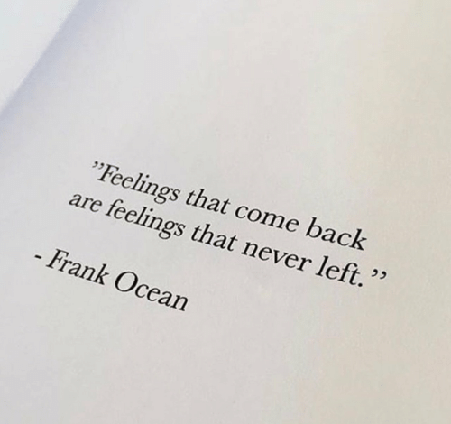 "Frank Ocean, Ocean, and Never: ""Feelings that come back  feelings that never left.""  are  - Frank Ocean"