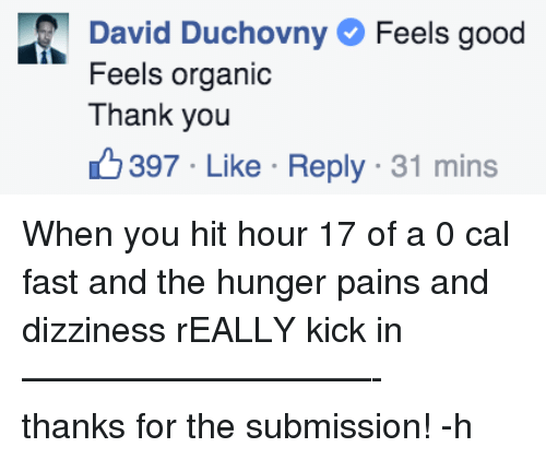 Thank You, Avid, and Kick: Feels goo  avid Duchovny  Feels organic  Thank you  397 Like . Reply . 31 mins <p>When you hit hour 17 of a 0 cal fast and the hunger pains and dizziness rEALLY kick in<br/>&mdash;&mdash;&mdash;&mdash;&mdash;&mdash;&mdash;&mdash;&mdash;&mdash;-<br/>thanks for the submission! -h</p>