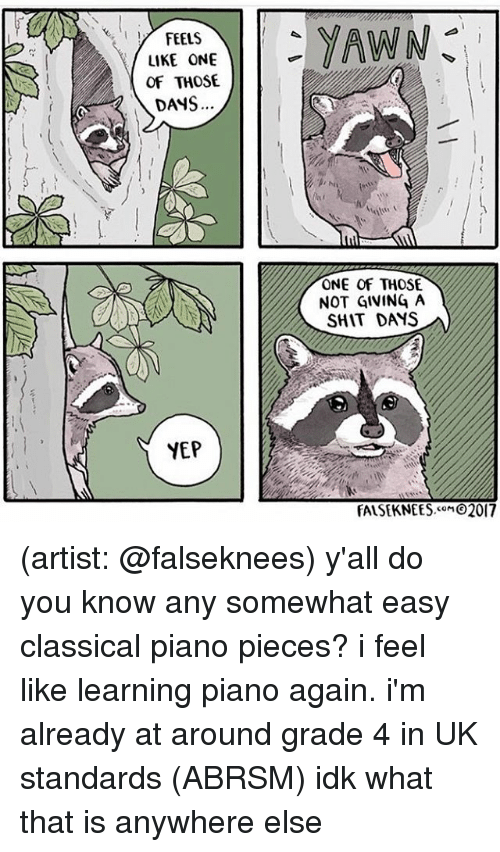 Not Giving A Shit: FEELS  LIKE ONE  OF THOSE  DANS  YEP  YAWN  ONE OF THOSE.  NOT GIVING A  SHIT DAMS  FALSEKNEES.coM 2017 (artist: @falseknees) y'all do you know any somewhat easy classical piano pieces? i feel like learning piano again. i'm already at around grade 4 in UK standards (ABRSM) idk what that is anywhere else