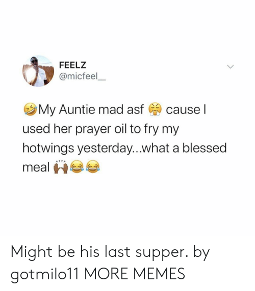 asf: FEELZ  @micfeel  My Auntie mad asf  cause I  used her prayer oil to fry my  hotwings yesterday...what a blessed  meal Might be his last supper. by gotmilo11 MORE MEMES